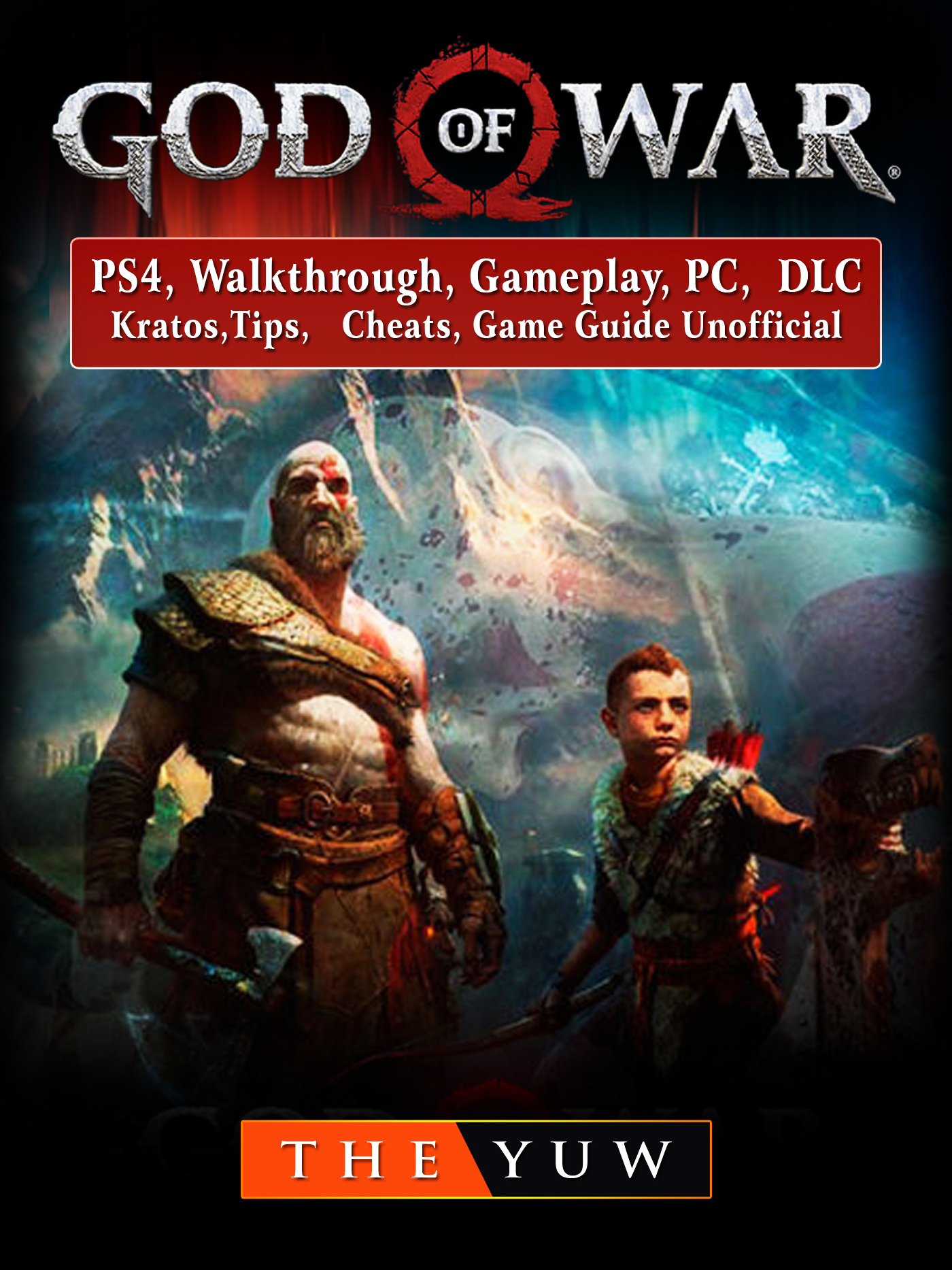 God of War 4, PS4, Walkthrough, Gameplay, PC, DLC, Kratos, Tips, Cheats, Game Guide Unofficial By The Yuw