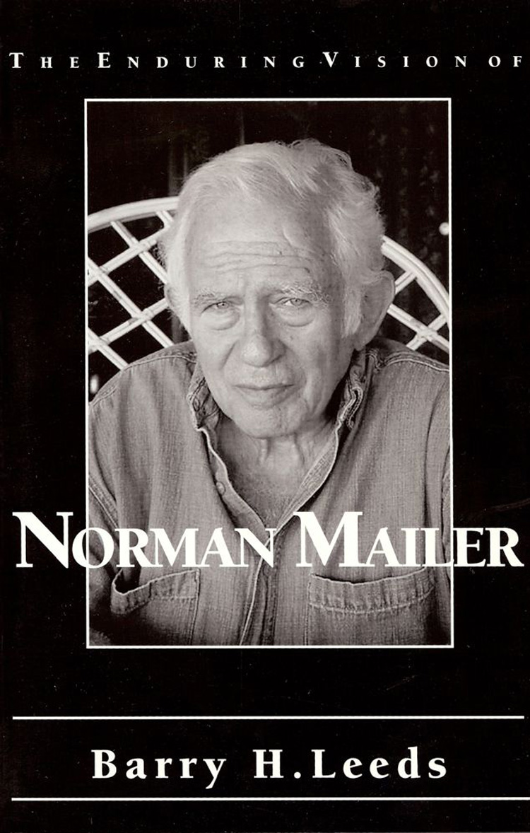 The Enduring Vision of Norman Mailer By Barry H. Leeds