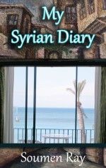 My Syrian Diary: A Memoir of the Land, The People and Geopolitics
