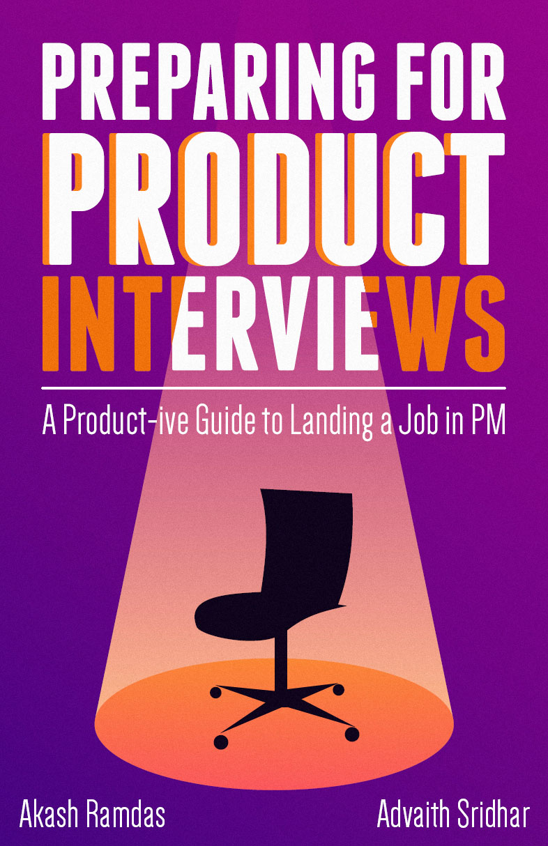 Preparing for Product Interviews: A Product-ive Guide to Landing a Job in PM By Advaith Sridhar and Akash Ramdas
