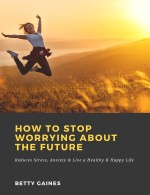 How to Stop Worrying About the Future: Reduces Stress, Anxiety & Live a Healthy & Happy Life