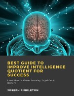 Best Guide to Improve Intelligence Quotient for Success: Learn How to Master Learning, Cognition & Memory