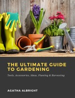 The Ultimate Guide to Gardening: Tools, Accessories, Ideas, Planting & Harvesting