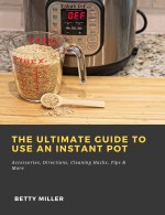 The Ultimate Guide to Use an Instant Pot: Accessories, Directions, Cleaning Hacks, Tips & More