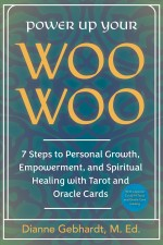 Power Up Your Woo Woo 7 Steps to Personal Growth, Empowerment, and Spiritual Healing with Tarot and Oracle Cards