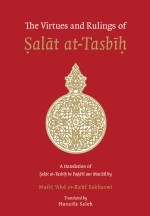 The Virtues and Rulings of Ṣalāt at-Tasbīḥ: A translation of Ṣalāt at-Tasbīḥ ke Faḍāʾil aur Masāʾil