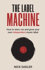 The Label Machine: How to start, run and grow your own independent music label