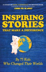 Inspiring Stories That Make a Difference by 75 Kids Who Changed Their Worlds