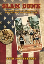 Slam Dunk: The True Story of Basketball's First Olympic Gold Medal Team
