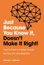 Just Because You Know It, Doesn't Make It Right: How to Paint a Prettier Picture for Your Life and Business