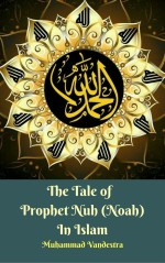 The Tale of Prophet Nuh (Noah) In Islam