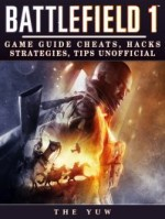 Battlefield 1: Game Guide Cheats, Hacks, Strategies, Tips Unofficial