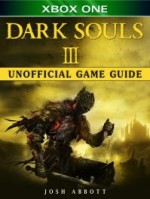 Dark Souls III Xbox One Unofficial Game Guide