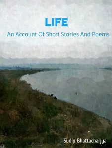 Life: An Account of Short Stories and Poems By Sudip Bhattacharya